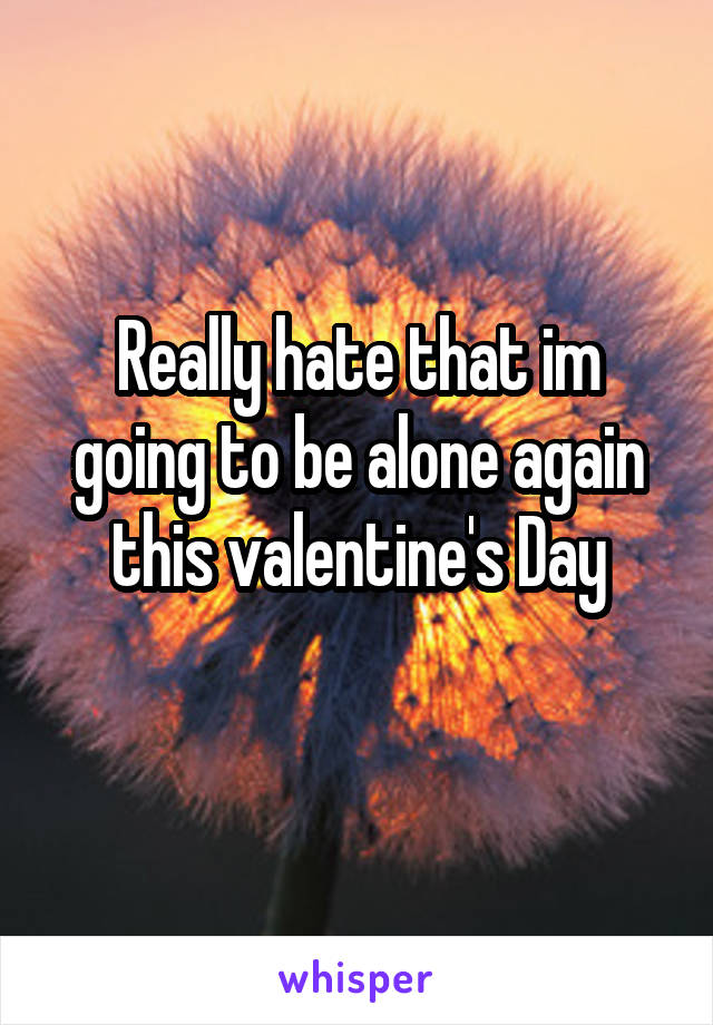 Really hate that im going to be alone again this valentine's Day