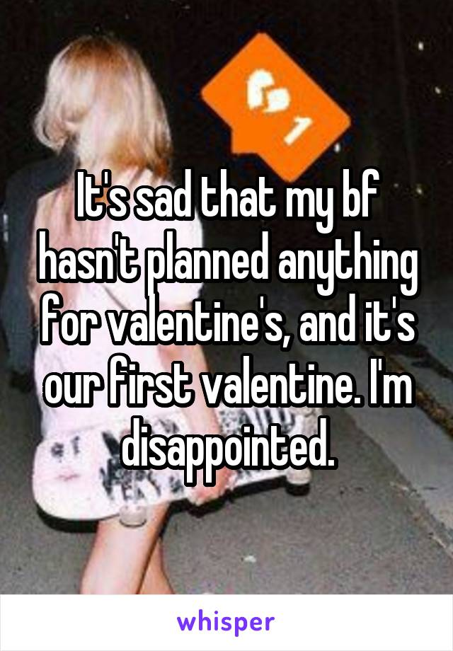 It's sad that my bf hasn't planned anything for valentine's, and it's our first valentine. I'm disappointed.