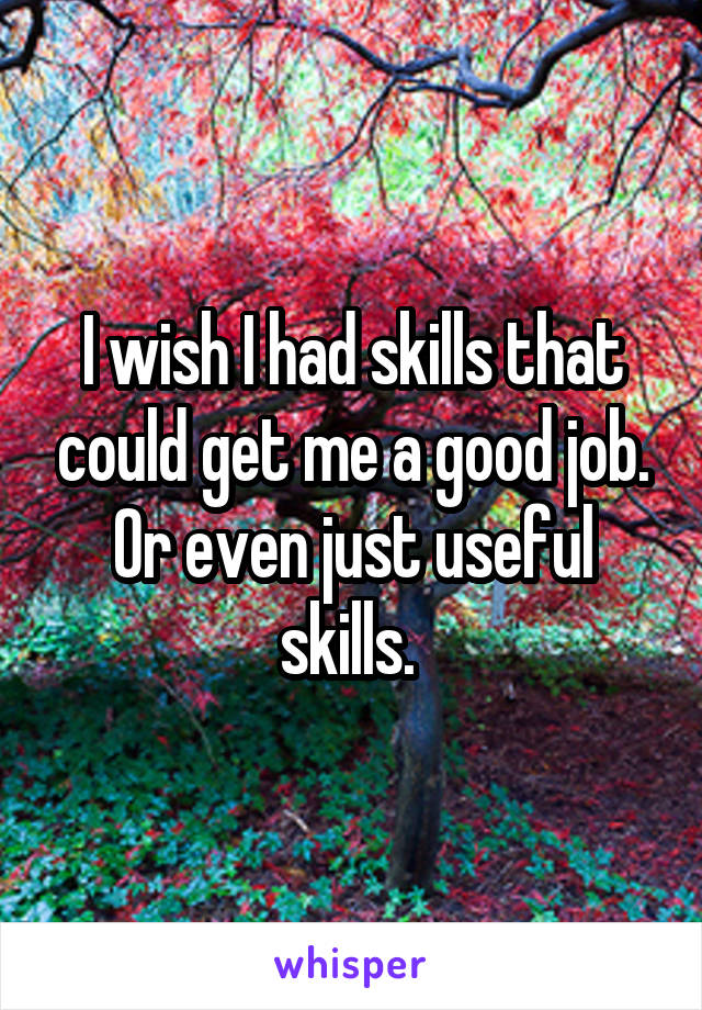 I wish I had skills that could get me a good job. Or even just useful skills.