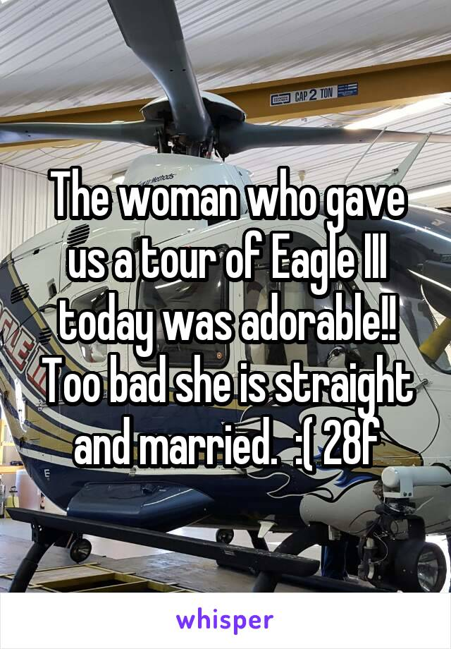 The woman who gave us a tour of Eagle III today was adorable!! Too bad she is straight and married.  :( 28f