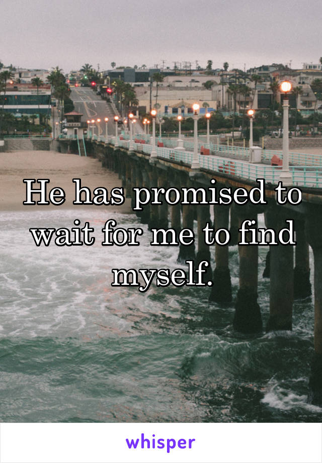 He has promised to wait for me to find myself.