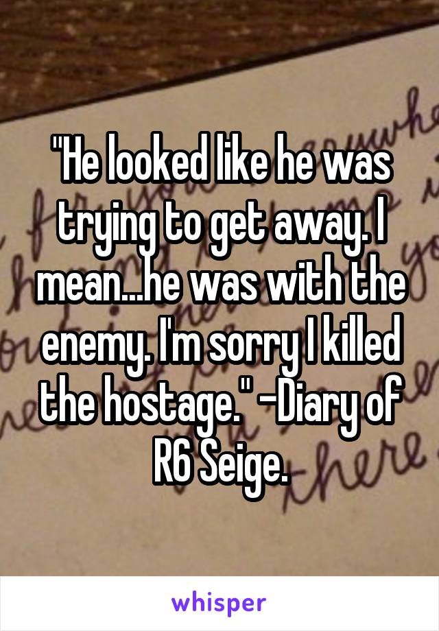 """""""He looked like he was trying to get away. I mean...he was with the enemy. I'm sorry I killed the hostage."""" -Diary of R6 Seige."""