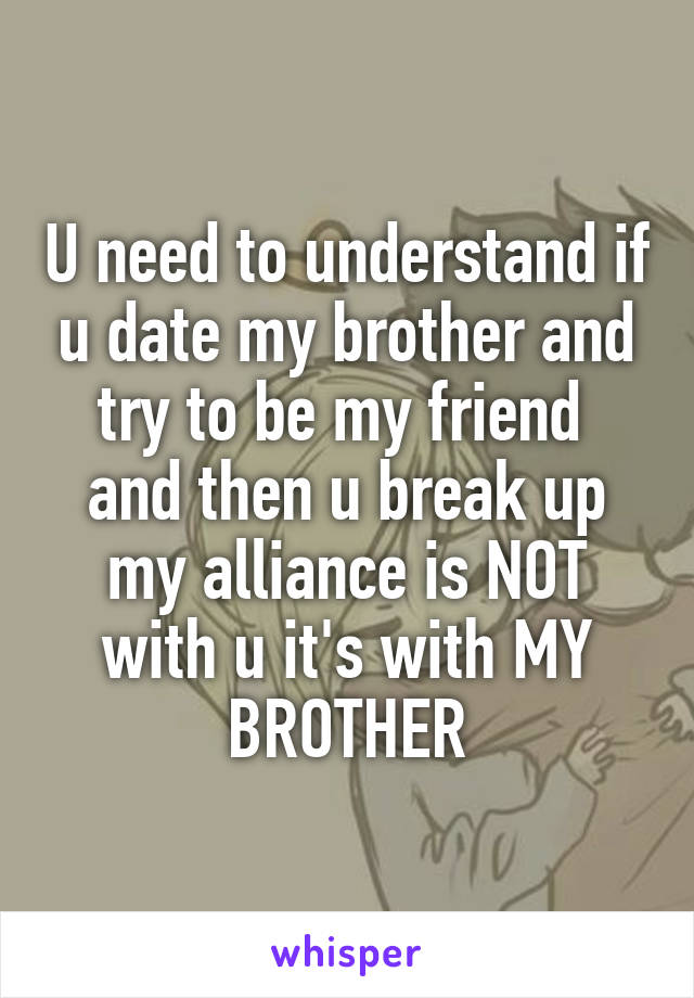 U need to understand if u date my brother and try to be my friend  and then u break up my alliance is NOT with u it's with MY BROTHER