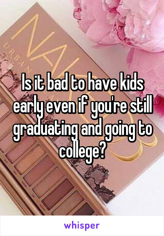 Is it bad to have kids early even if you're still graduating and going to college?