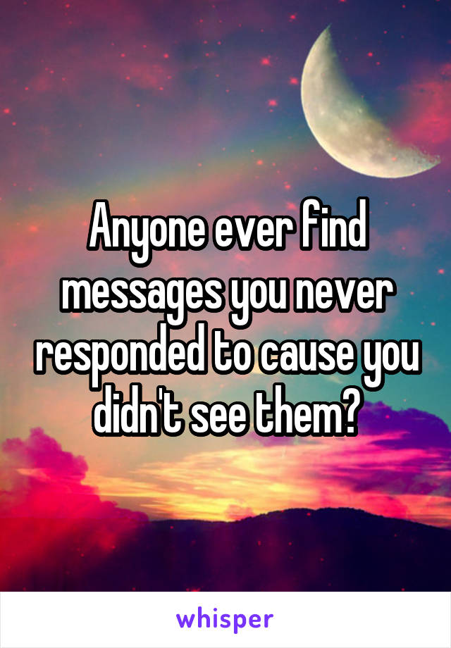 Anyone ever find messages you never responded to cause you didn't see them?