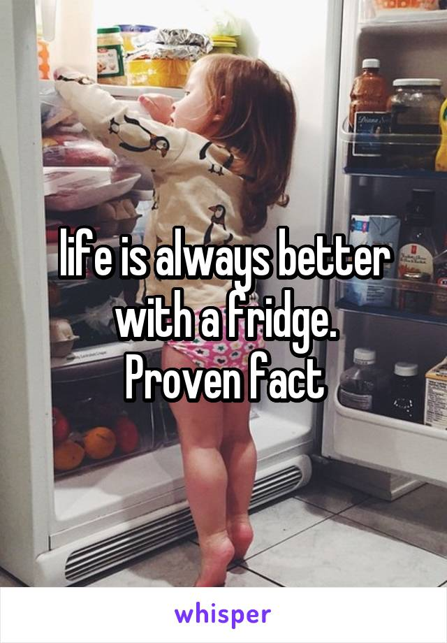 life is always better with a fridge. Proven fact