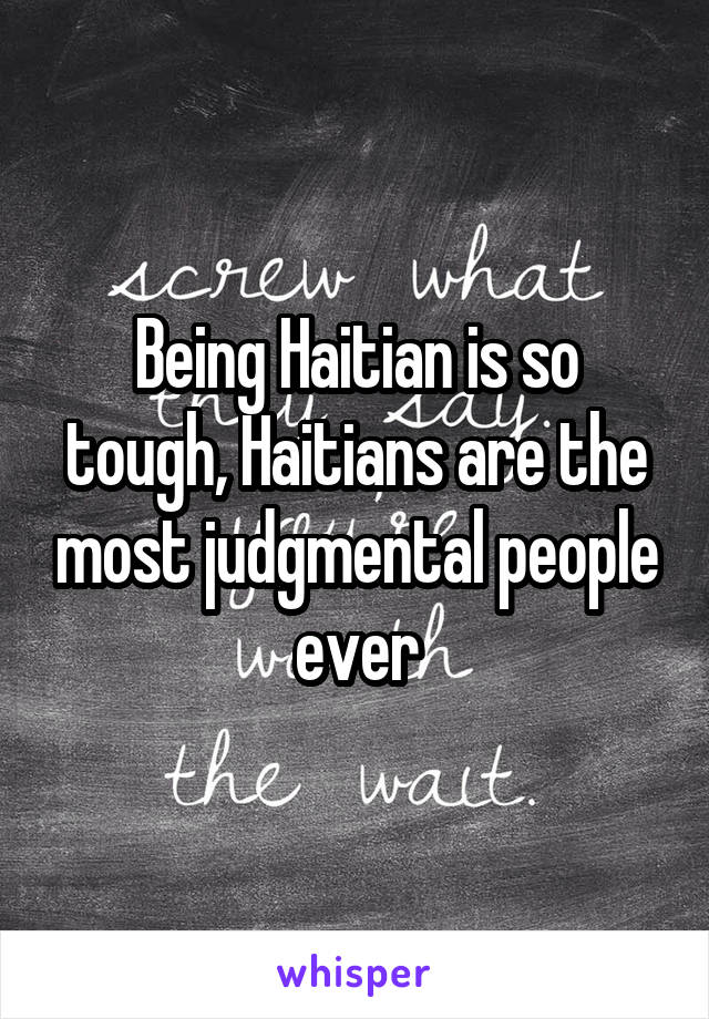 Being Haitian is so tough, Haitians are the most judgmental people ever