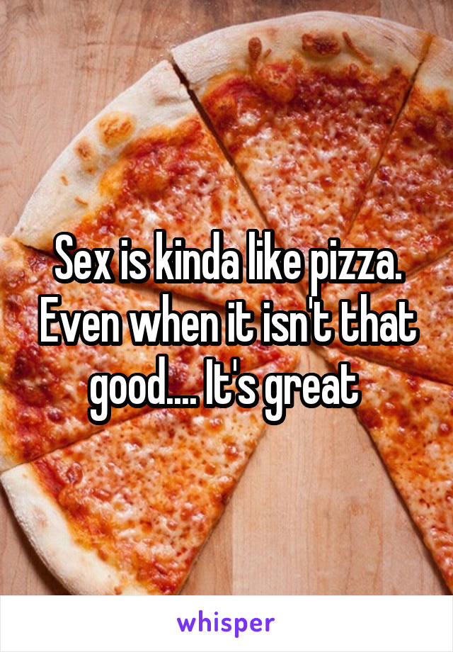 Sex is kinda like pizza. Even when it isn't that good.... It's great