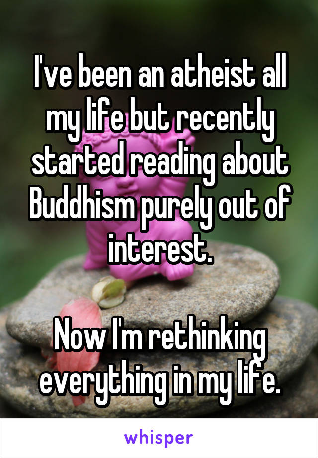 I've been an atheist all my life but recently started reading about Buddhism purely out of interest.  Now I'm rethinking everything in my life.
