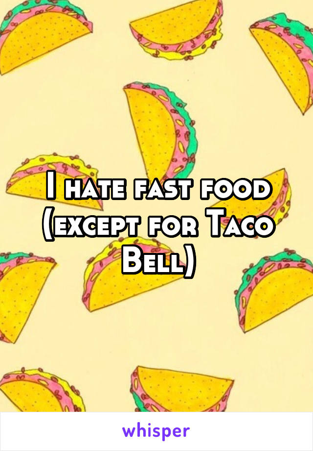I hate fast food (except for Taco Bell)