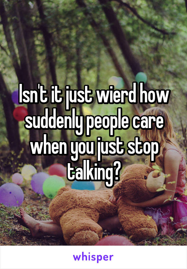 Isn't it just wierd how suddenly people care when you just stop talking?