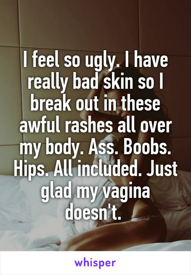 I feel so ugly. I have really bad skin so I break out in these awful rashes all over my body. Ass. Boobs. Hips. All included. Just glad my vagina doesn't.