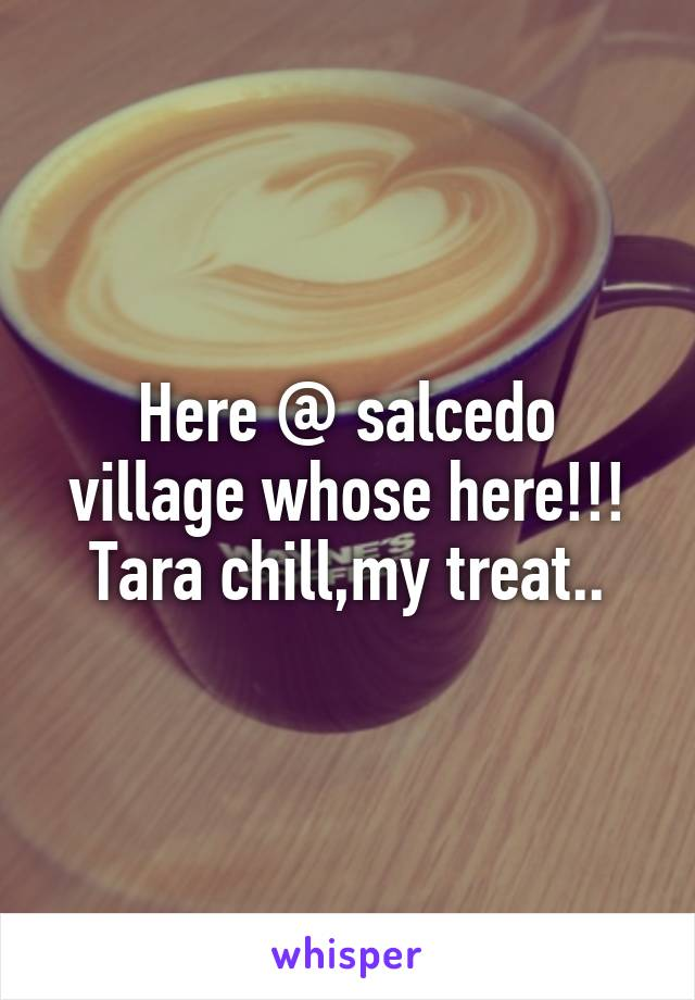 Here @ salcedo village whose here!!! Tara chill,my treat..