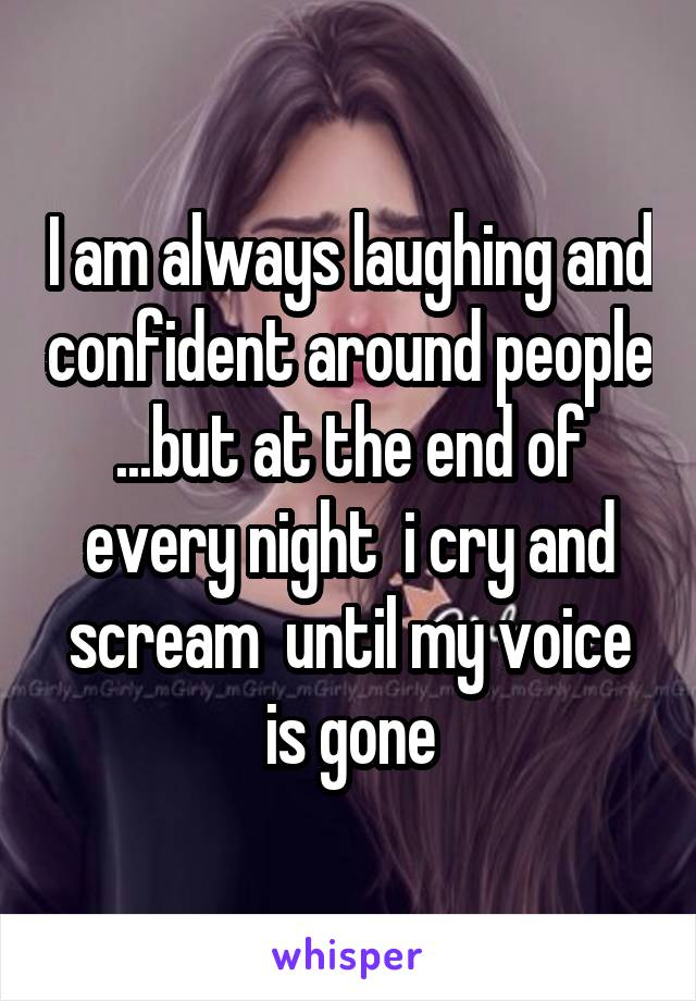 I am always laughing and confident around people ...but at the end of every night  i cry and scream  until my voice is gone