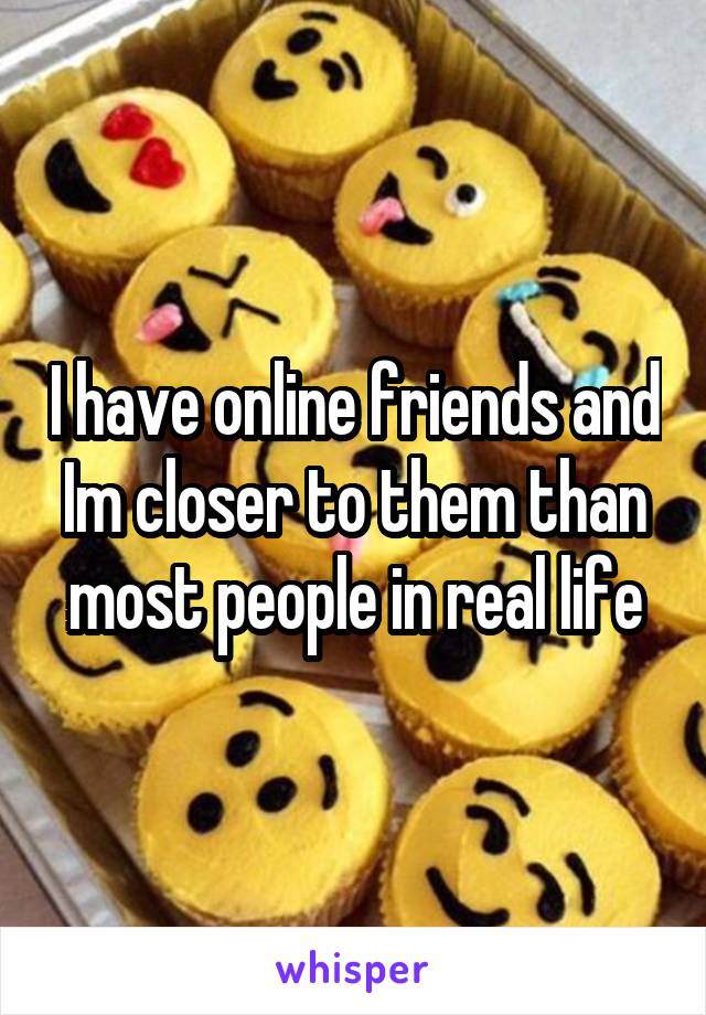 I have online friends and Im closer to them than most people in real life