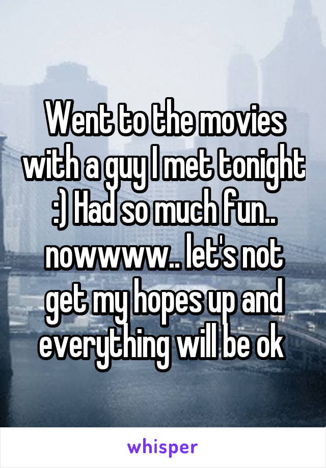 Went to the movies with a guy I met tonight :) Had so much fun.. nowwww.. let's not get my hopes up and everything will be ok