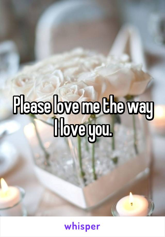 Please love me the way I love you.
