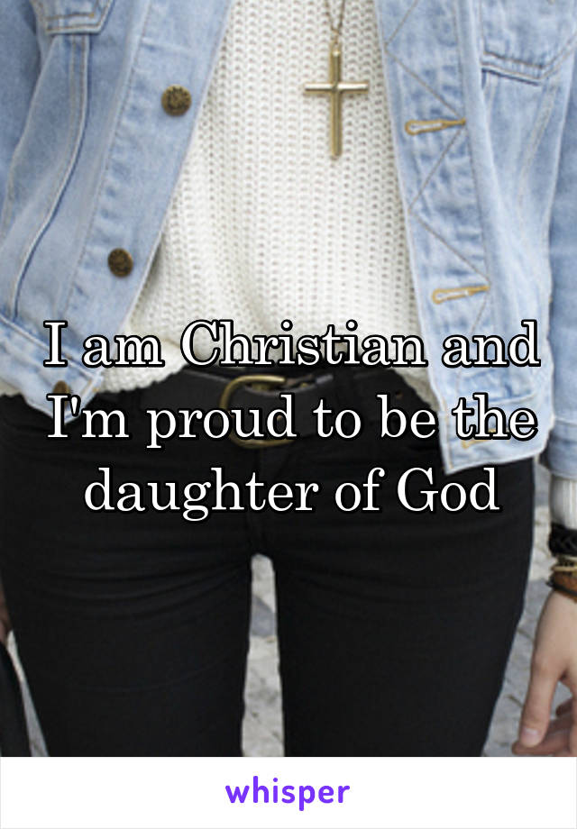 I am Christian and I'm proud to be the daughter of God