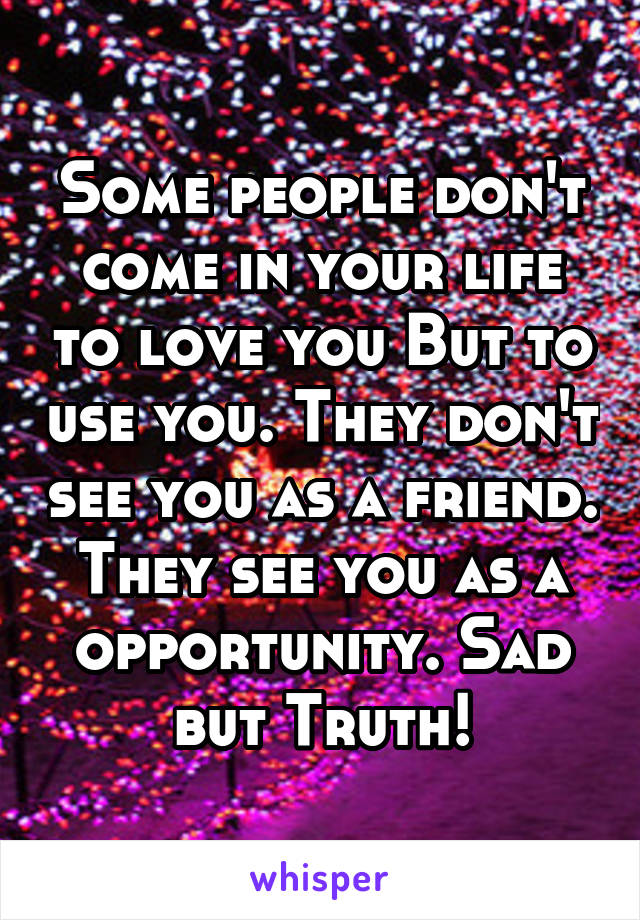 Some people don't come in your life to love you But to use you. They don't see you as a friend. They see you as a opportunity. Sad but Truth!