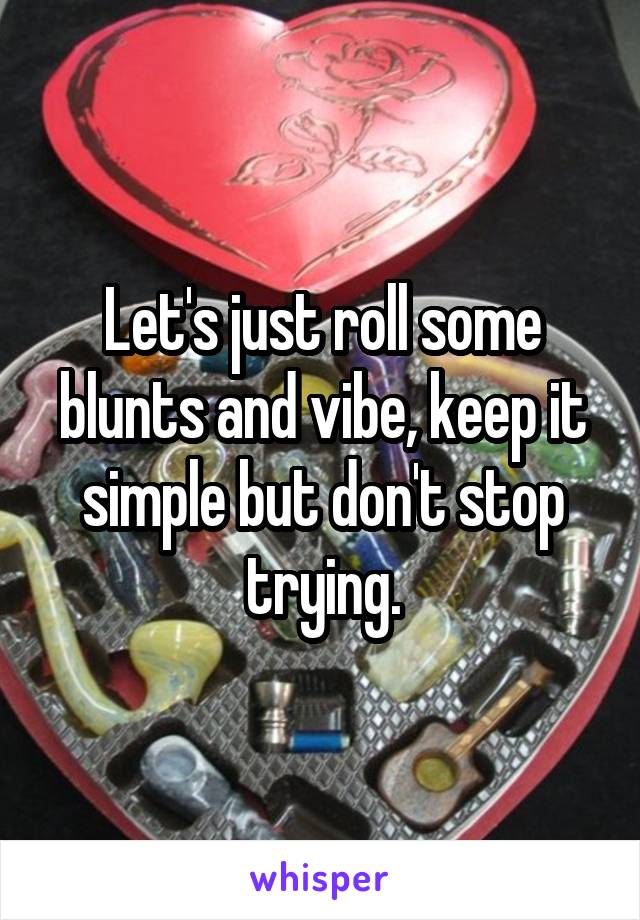 Let's just roll some blunts and vibe, keep it simple but don't stop trying.