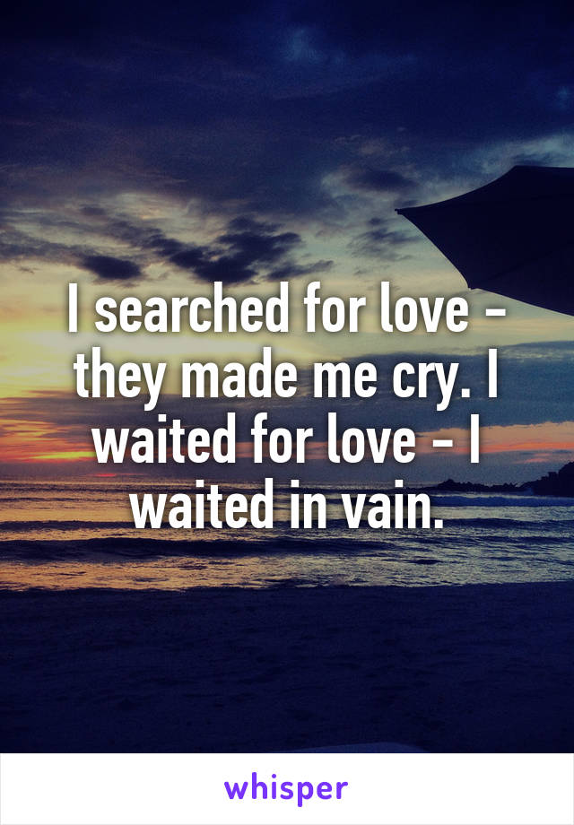 I searched for love - they made me cry. I waited for love - I waited in vain.
