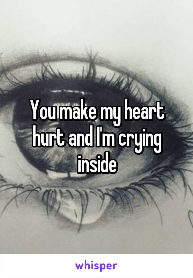You make my heart hurt and I'm crying inside
