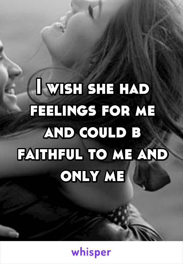 I wish she had feelings for me and could b faithful to me and only me