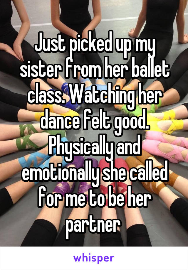 Just picked up my sister from her ballet class. Watching her dance felt good. Physically and emotionally she called for me to be her partner
