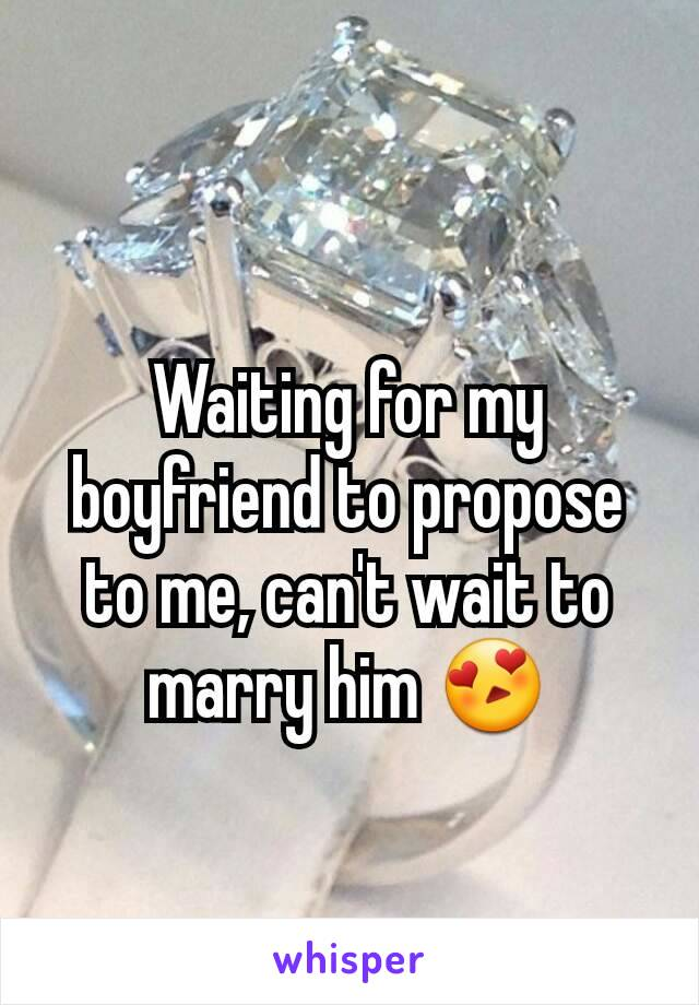 Waiting for my boyfriend to propose to me, can't wait to marry him 😍