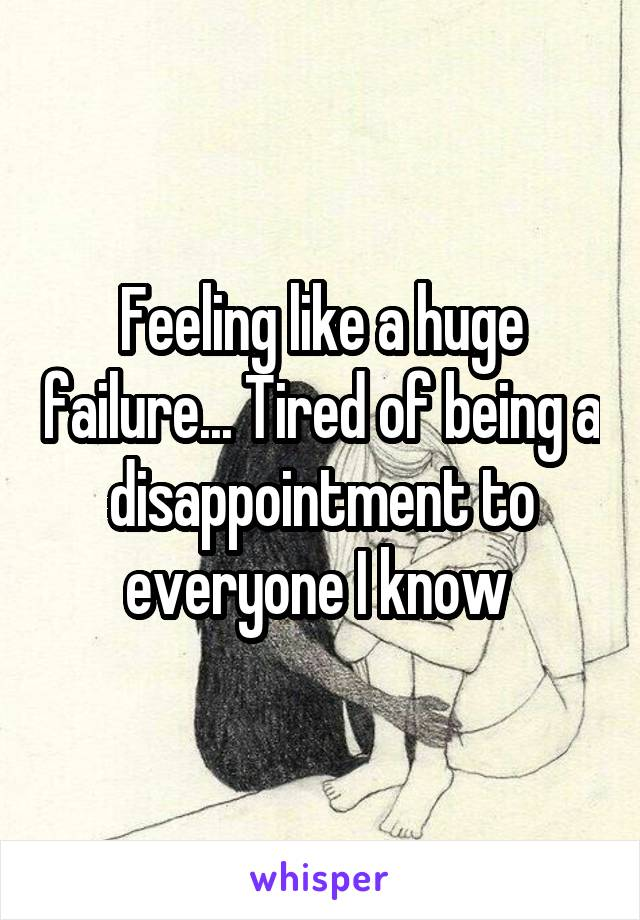 Feeling like a huge failure... Tired of being a disappointment to everyone I know