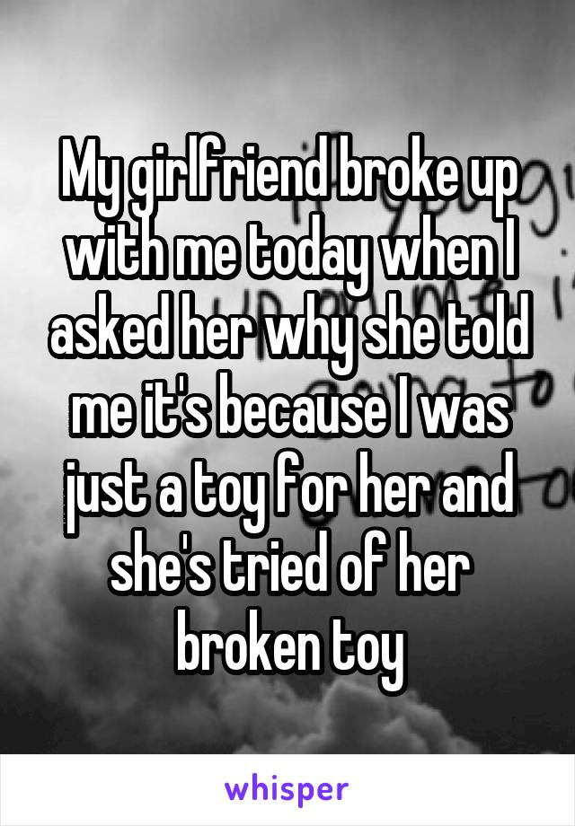 My girlfriend broke up with me today when I asked her why she told me it's because I was just a toy for her and she's tried of her broken toy