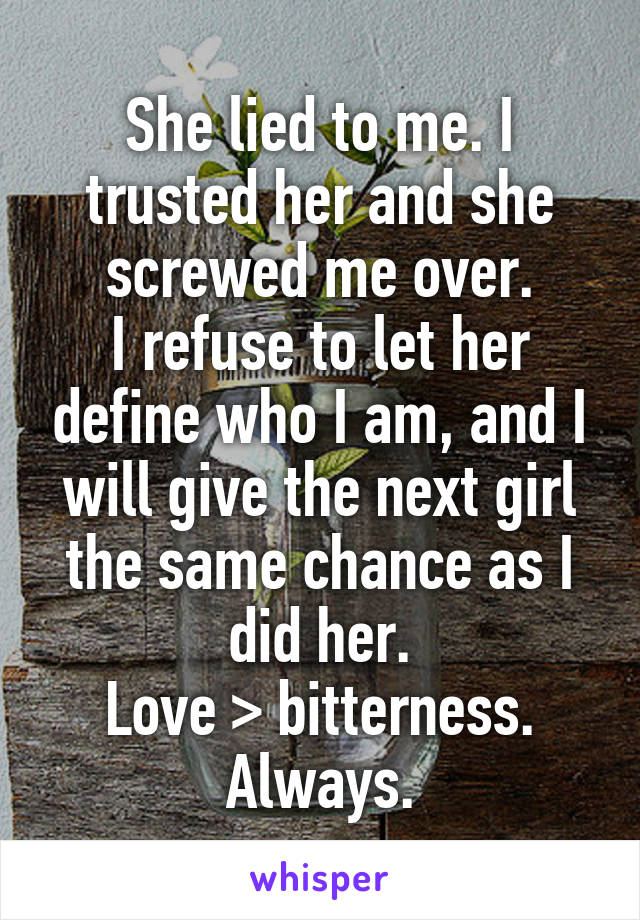 She lied to me. I trusted her and she screwed me over. I refuse to let her define who I am, and I will give the next girl the same chance as I did her. Love > bitterness. Always.
