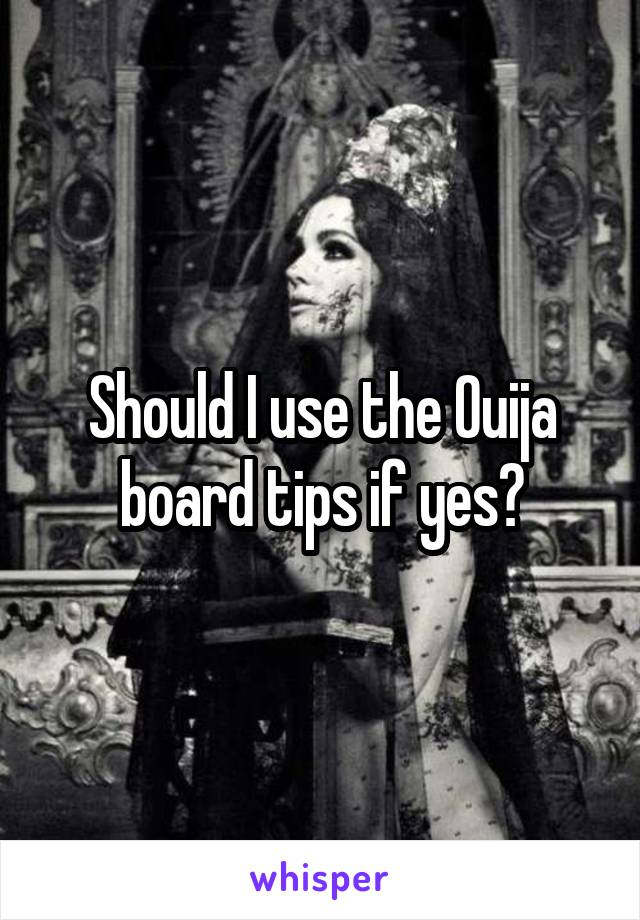 Should I use the Ouija board tips if yes?