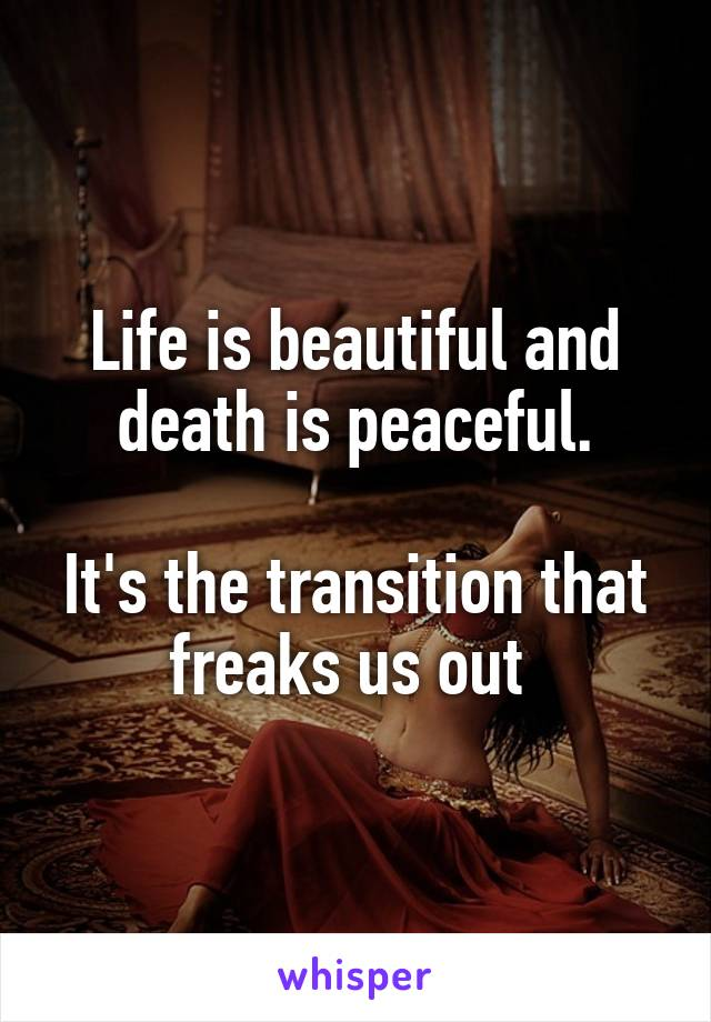 Life is beautiful and death is peaceful.  It's the transition that freaks us out