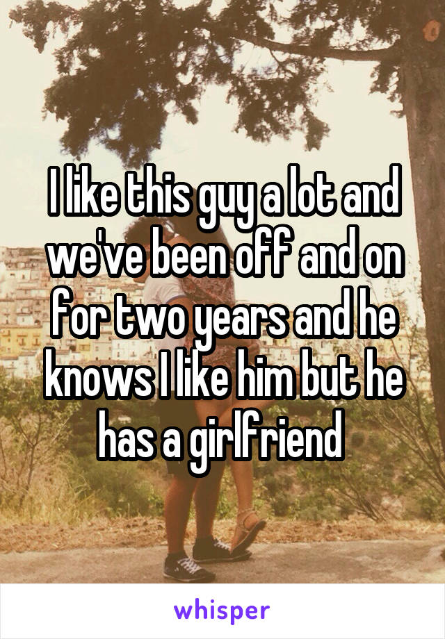 I like this guy a lot and we've been off and on for two years and he knows I like him but he has a girlfriend