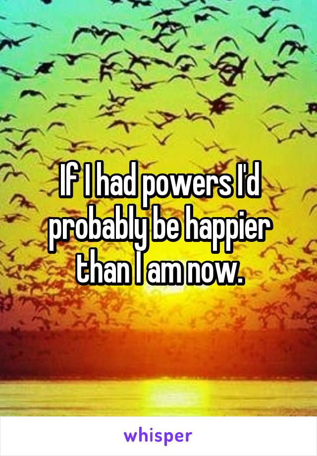 If I had powers I'd probably be happier than I am now.
