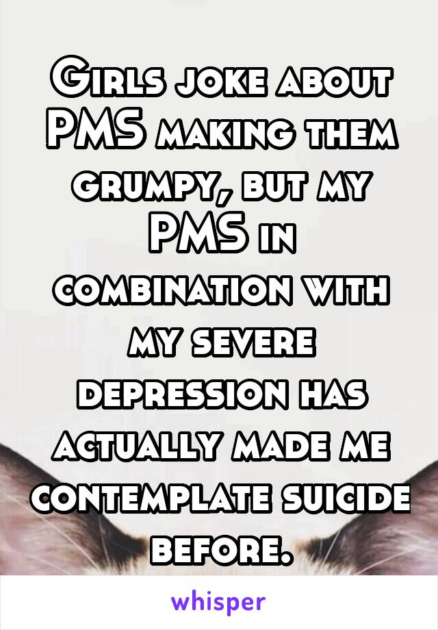 Girls joke about PMS making them grumpy, but my PMS in combination with my severe depression has actually made me contemplate suicide before.