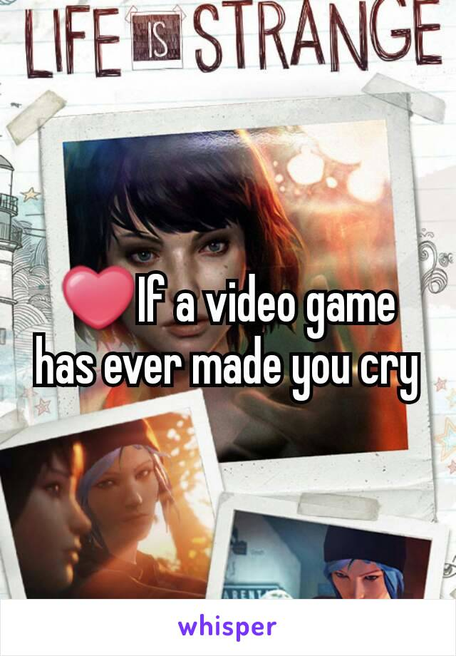 ❤If a video game has ever made you cry