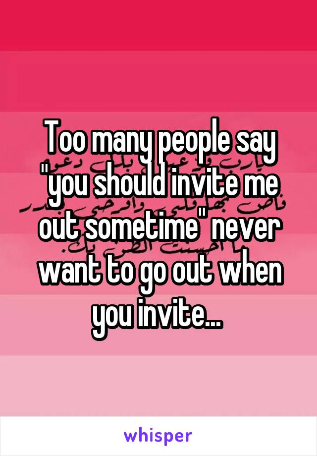 "Too many people say ""you should invite me out sometime"" never want to go out when you invite..."