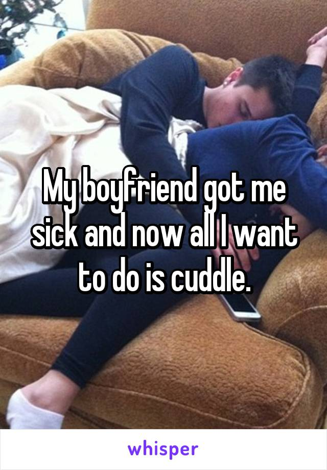 My boyfriend got me sick and now all I want to do is cuddle.