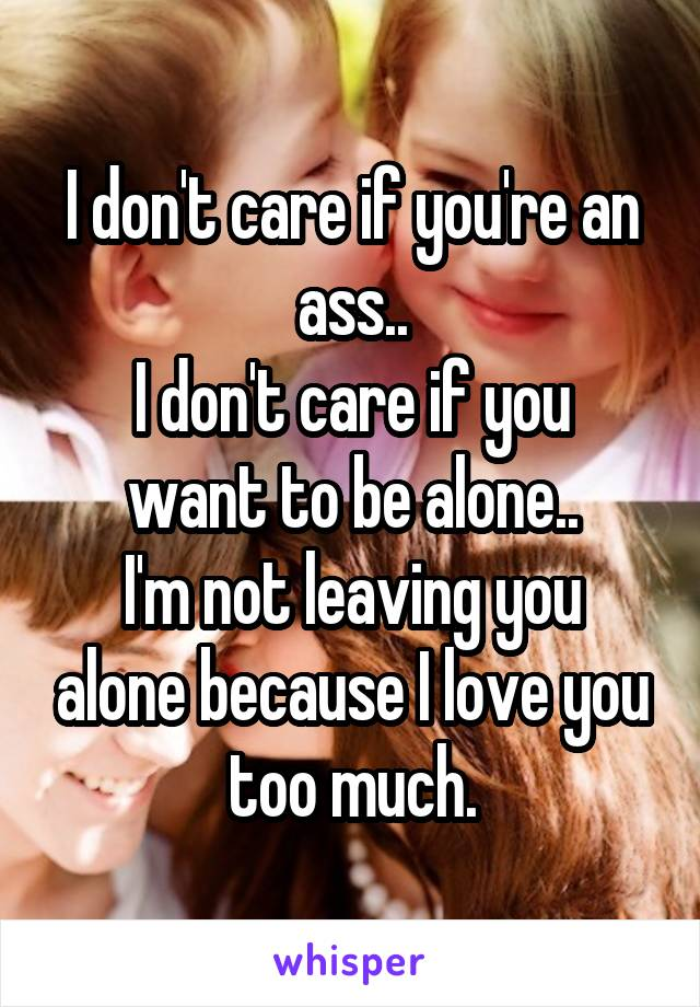 I don't care if you're an ass.. I don't care if you want to be alone.. I'm not leaving you alone because I love you too much.