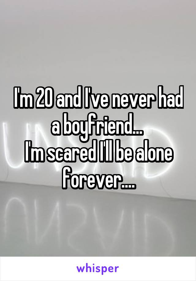 I'm 20 and I've never had a boyfriend...  I'm scared I'll be alone forever....