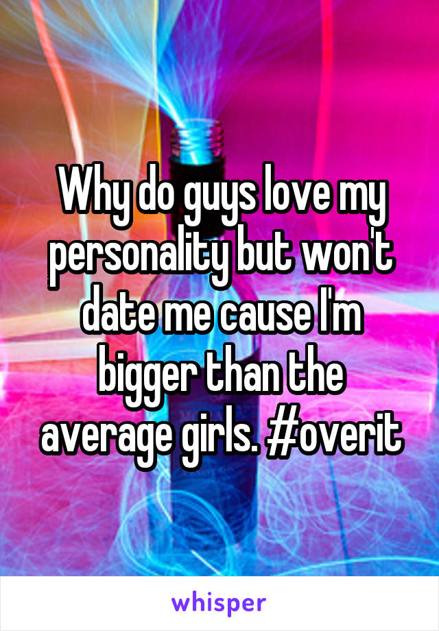Why do guys love my personality but won't date me cause I'm bigger than the average girls. #overit