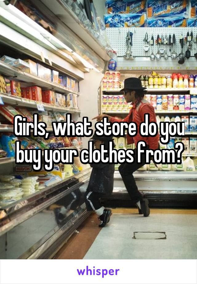 Girls, what store do you buy your clothes from?
