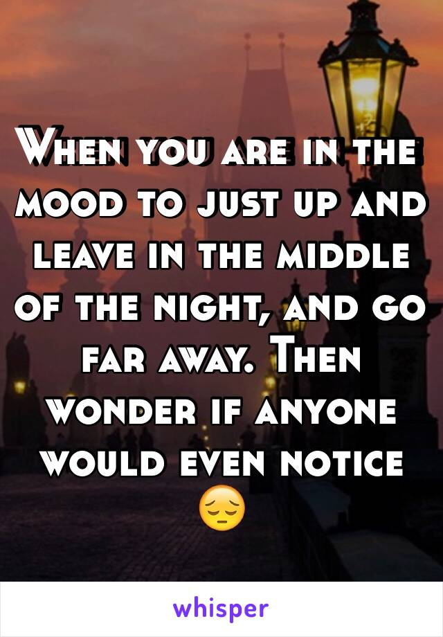 When you are in the mood to just up and leave in the middle of the night, and go far away. Then wonder if anyone would even notice 😔