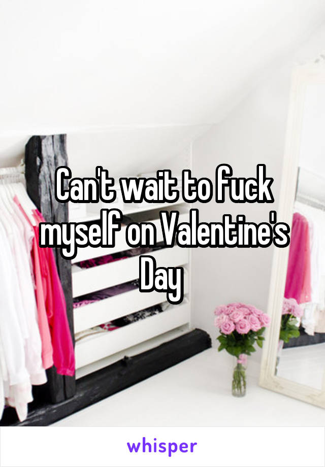 Can't wait to fuck myself on Valentine's Day