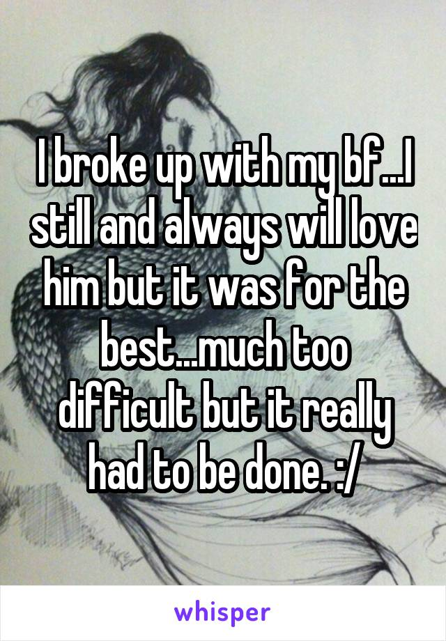 I broke up with my bf...I still and always will love him but it was for the best...much too difficult but it really had to be done. :/