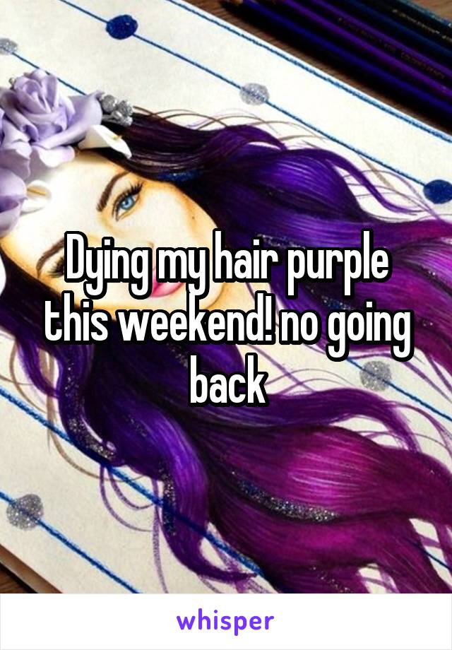 Dying my hair purple this weekend! no going back