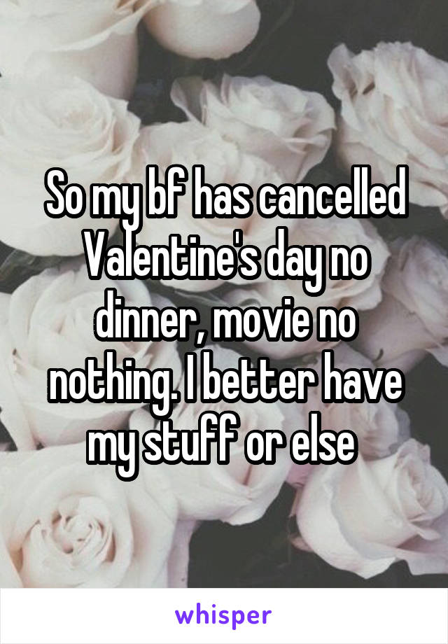 So my bf has cancelled Valentine's day no dinner, movie no nothing. I better have my stuff or else