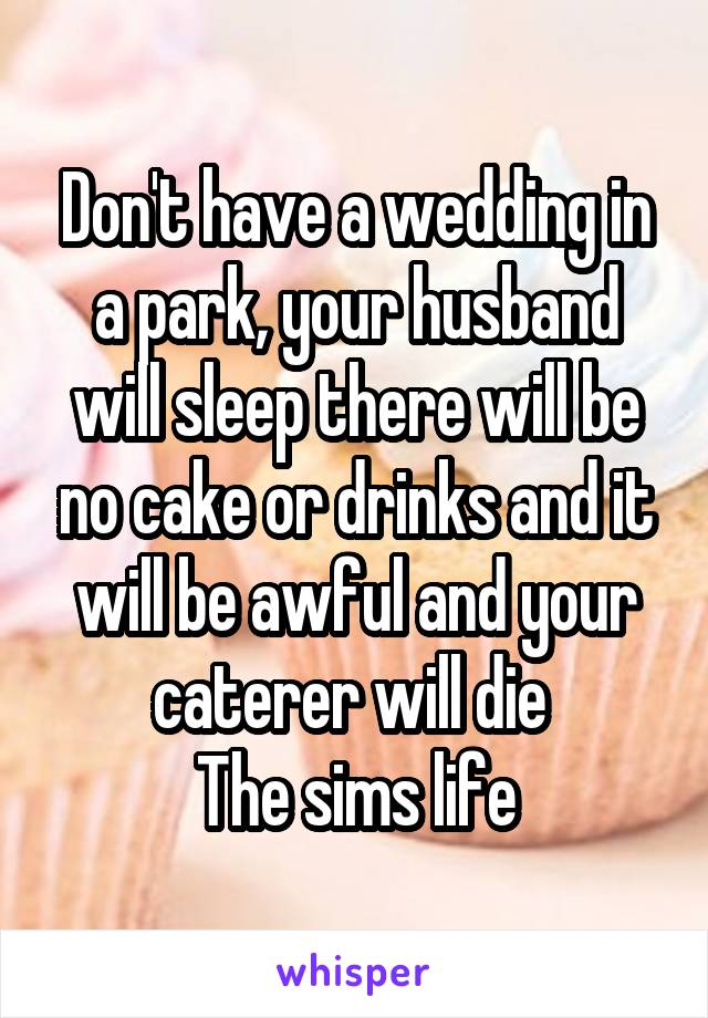 Don't have a wedding in a park, your husband will sleep there will be no cake or drinks and it will be awful and your caterer will die  The sims life